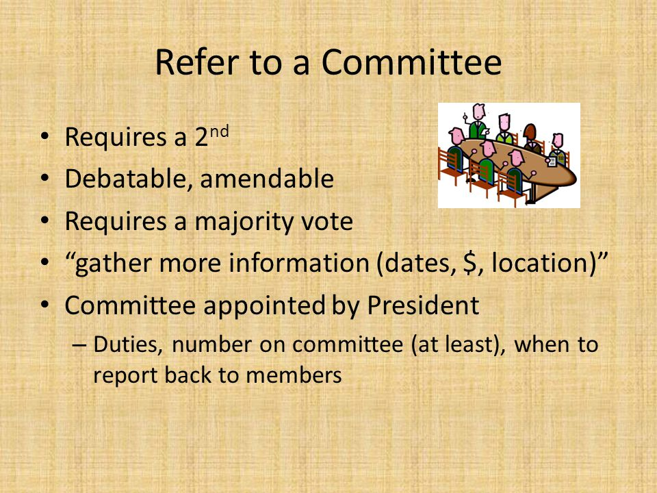 "Refer to a Committee Requires a 2 nd Debatable, amendable Requires a majority vote ""gather more information (dates, $, location)"" Committee appointed"