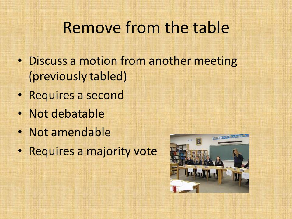 Remove from the table Discuss a motion from another meeting (previously tabled) Requires a second Not debatable Not amendable Requires a majority vote