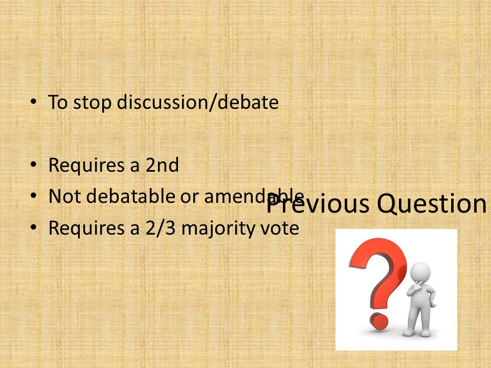Previous Question To stop discussion/debate Requires a 2nd Not debatable or amendable Requires a 2/3 majority vote