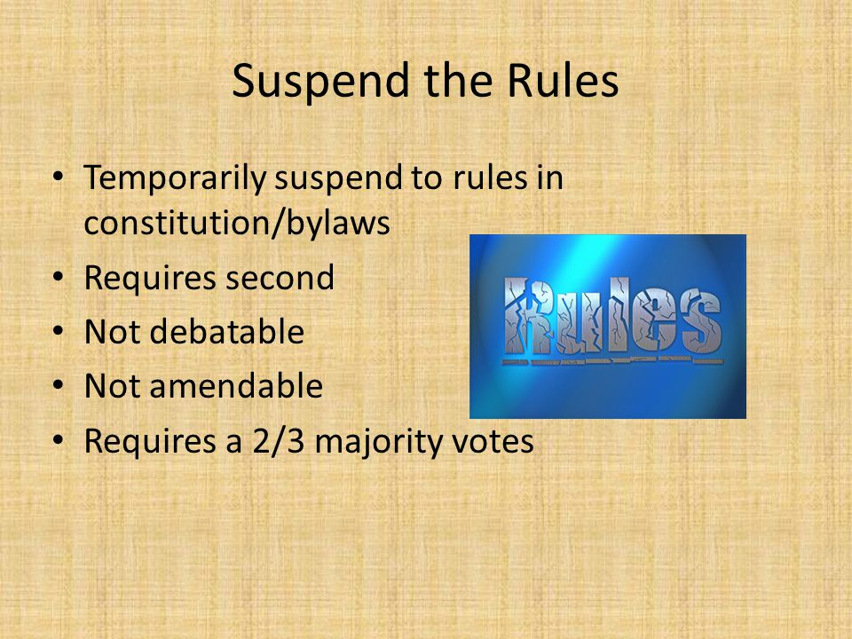Suspend the Rules Temporarily suspend to rules in constitution/bylaws Requires second Not debatable Not amendable Requires a 2/3 majority votes