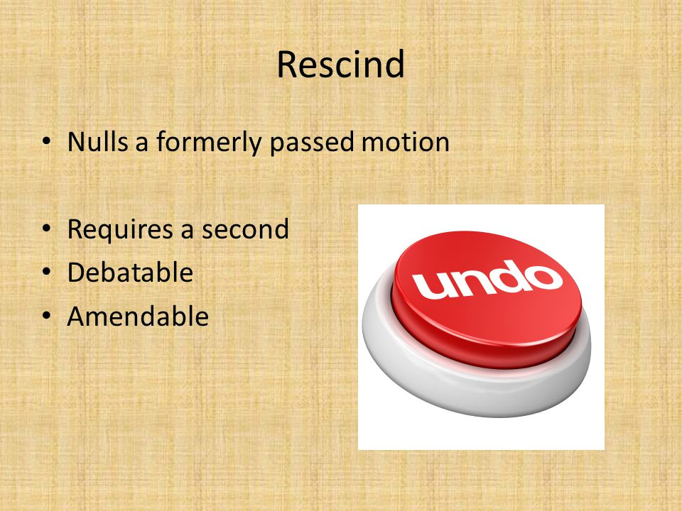 Rescind Nulls a formerly passed motion Requires a second Debatable Amendable