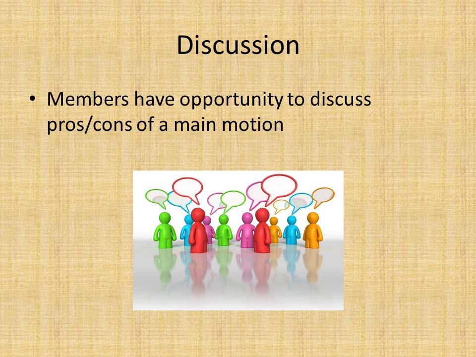 Discussion Members have opportunity to discuss pros/cons of a main motion