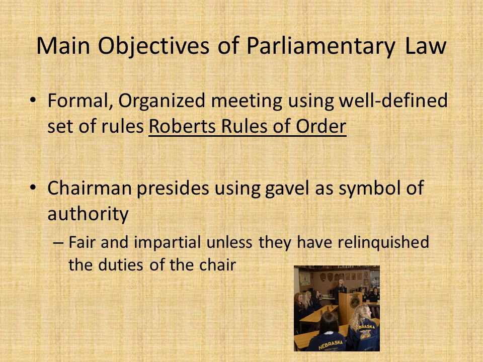 Main Objectives of Parliamentary Law Formal, Organized meeting using well-defined set of rules Roberts Rules of Order Chairman presides using gavel as symbol of authority – Fair and impartial unless they have relinquished the duties of the chair