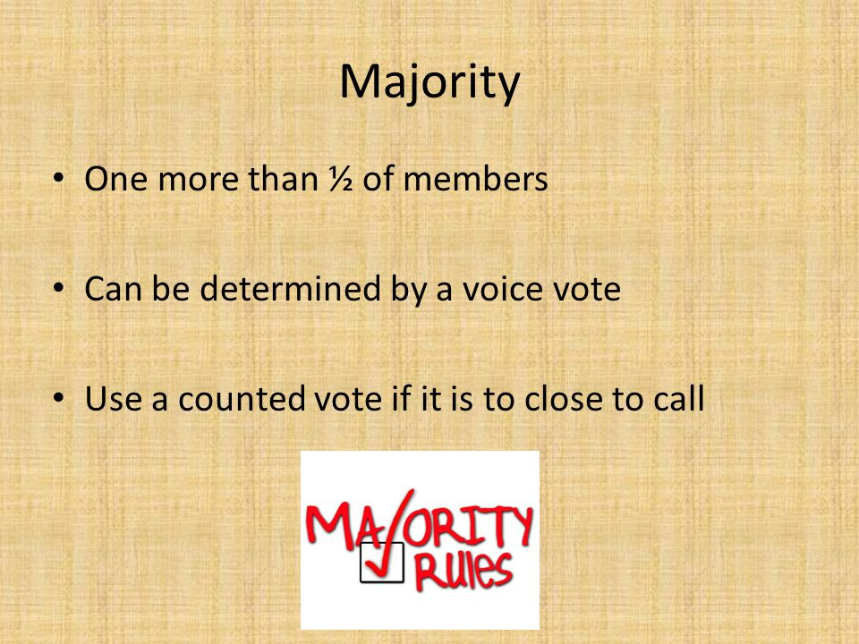 Majority One more than ½ of members Can be determined by a voice vote Use a counted vote if it is to close to call