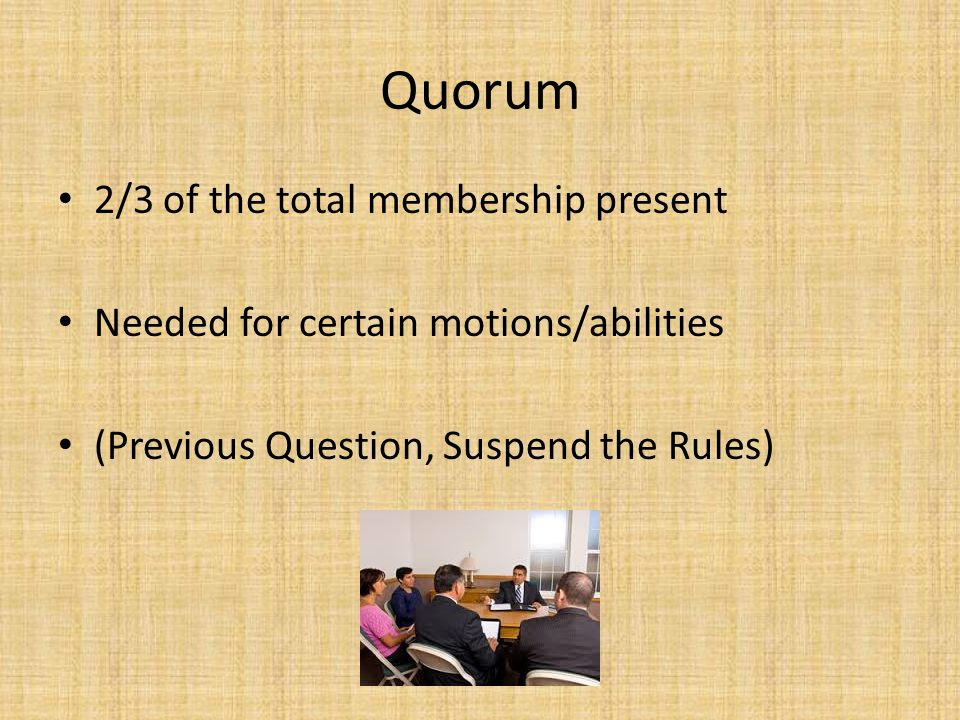 Quorum 2/3 of the total membership present Needed for certain motions/abilities (Previous Question, Suspend the Rules)