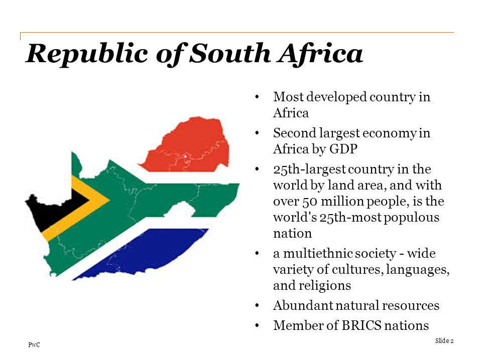 PwC Republic of South Africa Slide 2 Most developed country in Africa Second largest economy in Africa by GDP 25th-largest country in the world by lan