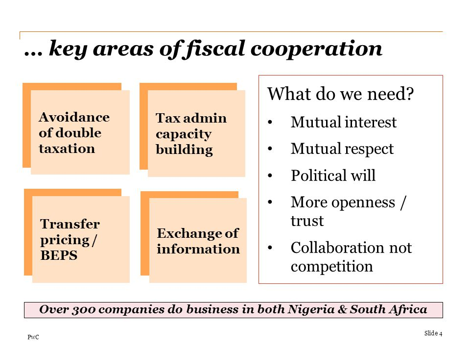 PwC … key areas of fiscal cooperation Slide 4 What do we need? Mutual interest Mutual respect Political will More openness / trust Collaboration not c