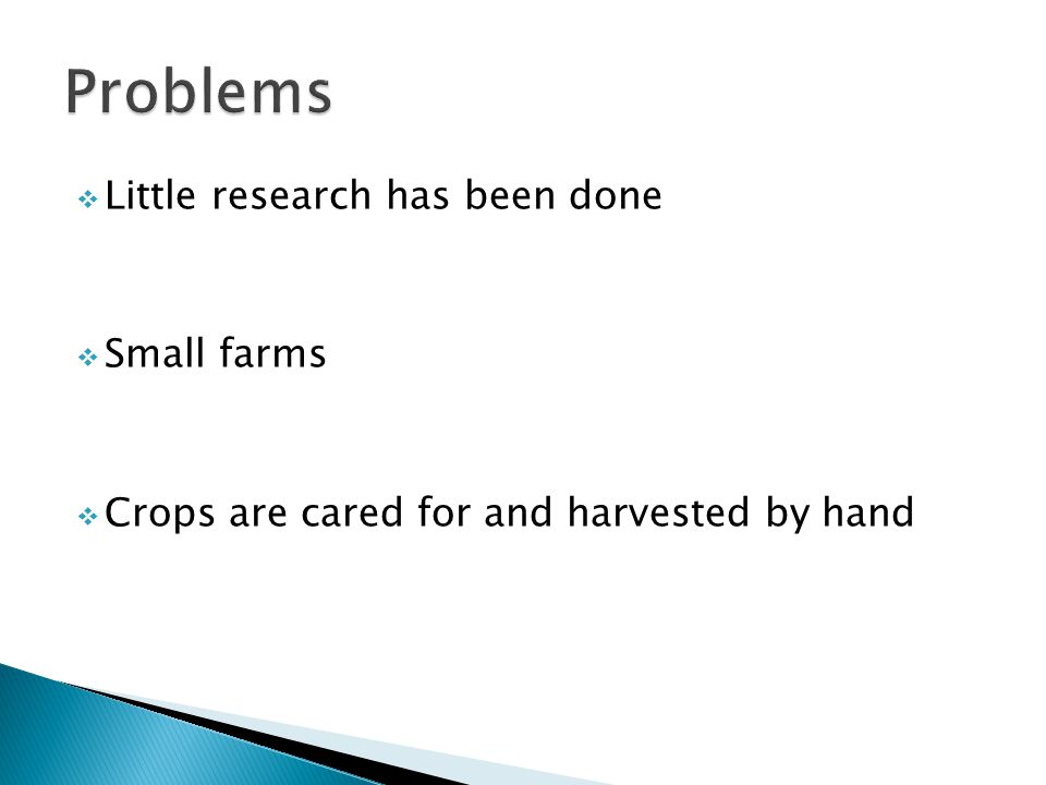  Little research has been done  Small farms  Crops are cared for and harvested by hand