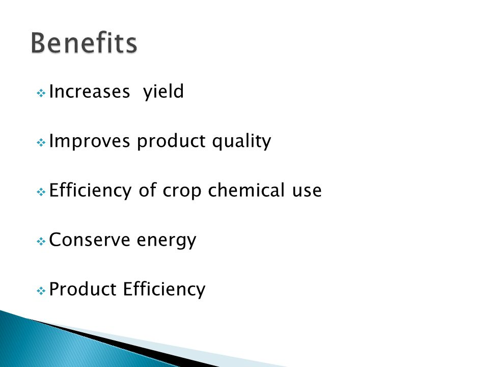  Increases yield  Improves product quality  Efficiency of crop chemical use  Conserve energy  Product Efficiency