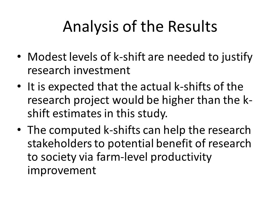 Analysis of the Results Modest levels of k-shift are needed to justify research investment It is expected that the actual k-shifts of the research project would be higher than the k- shift estimates in this study.