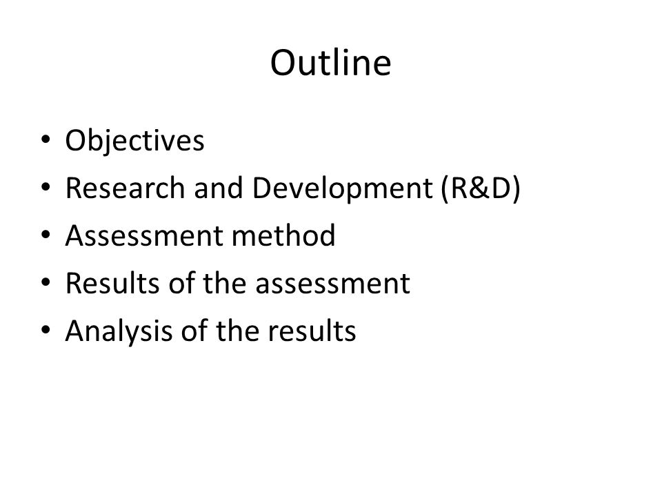 Outline Objectives Research and Development (R&D) Assessment method Results of the assessment Analysis of the results