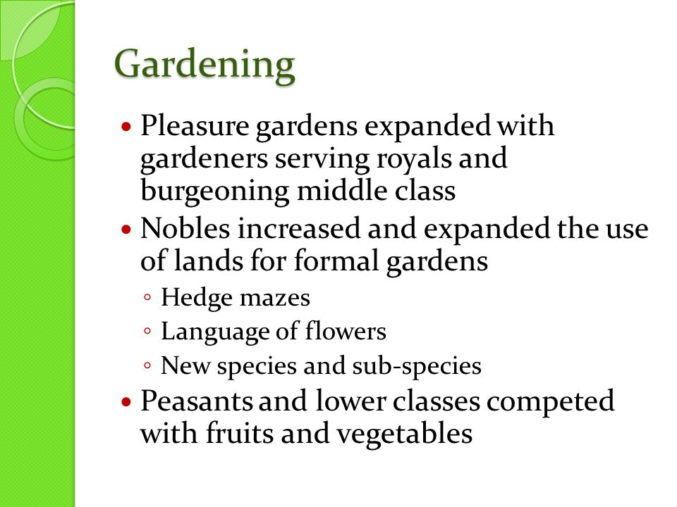 Gardening Pleasure gardens expanded with gardeners serving royals and burgeoning middle class Nobles increased and expanded the use of lands for formal gardens ◦ Hedge mazes ◦ Language of flowers ◦ New species and sub-species Peasants and lower classes competed with fruits and vegetables