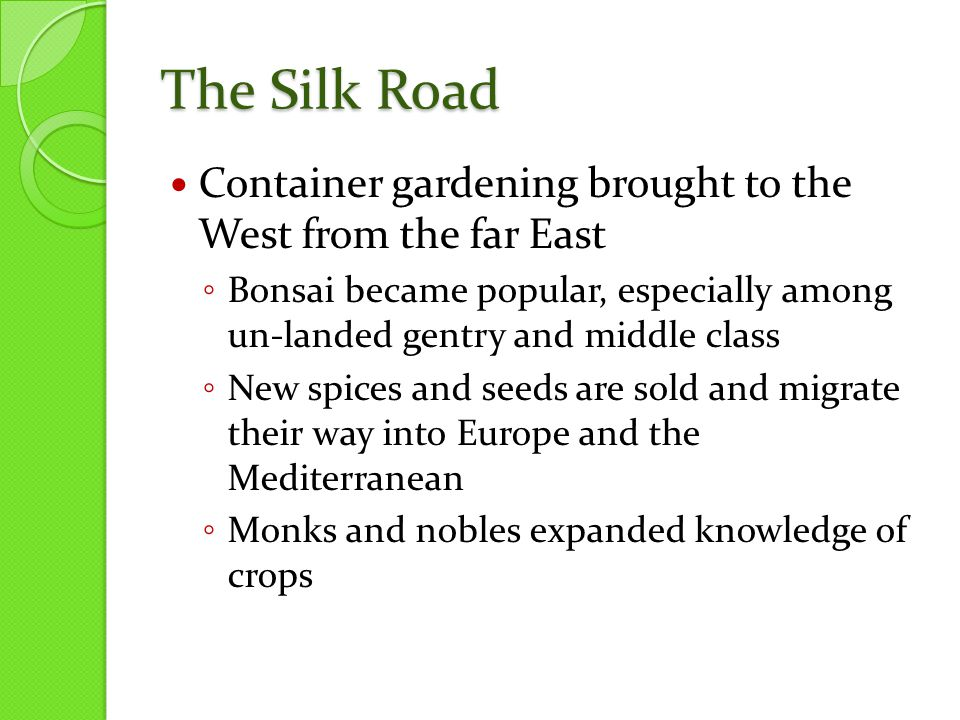 The Silk Road Container gardening brought to the West from the far East ◦ Bonsai became popular, especially among un-landed gentry and middle class ◦ New spices and seeds are sold and migrate their way into Europe and the Mediterranean ◦ Monks and nobles expanded knowledge of crops