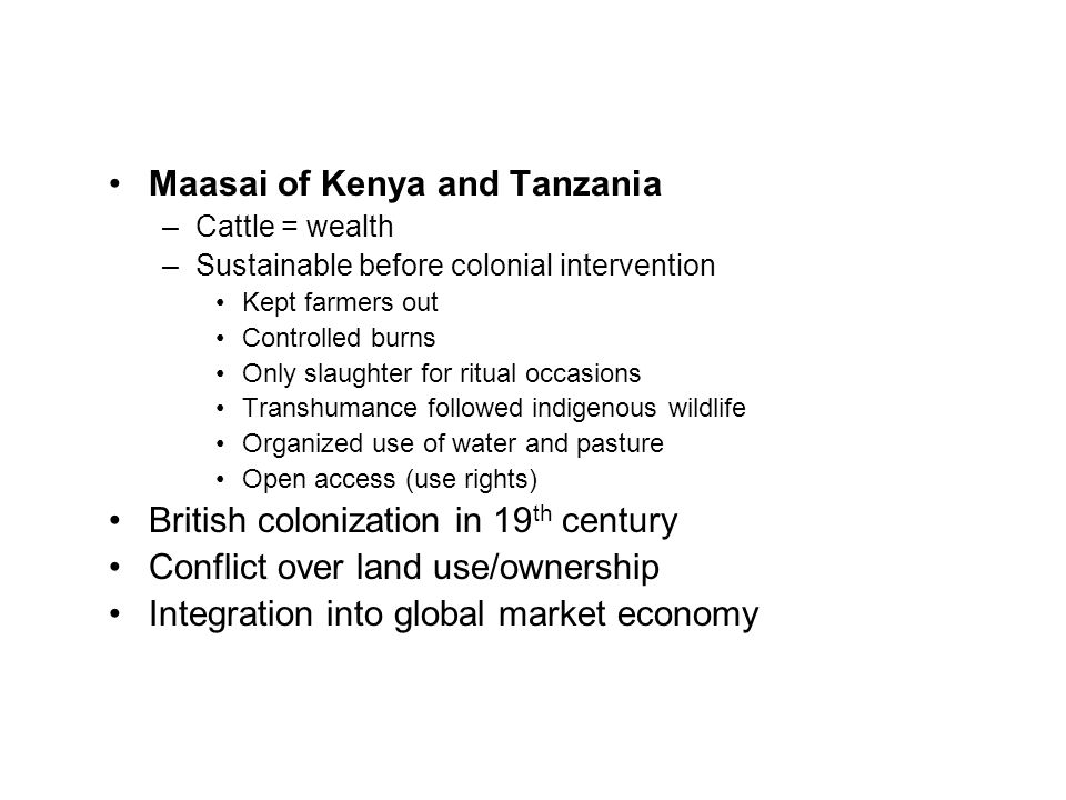 Maasai of Kenya and Tanzania –Cattle = wealth –Sustainable before colonial intervention Kept farmers out Controlled burns Only slaughter for ritual occasions Transhumance followed indigenous wildlife Organized use of water and pasture Open access (use rights) British colonization in 19 th century Conflict over land use/ownership Integration into global market economy