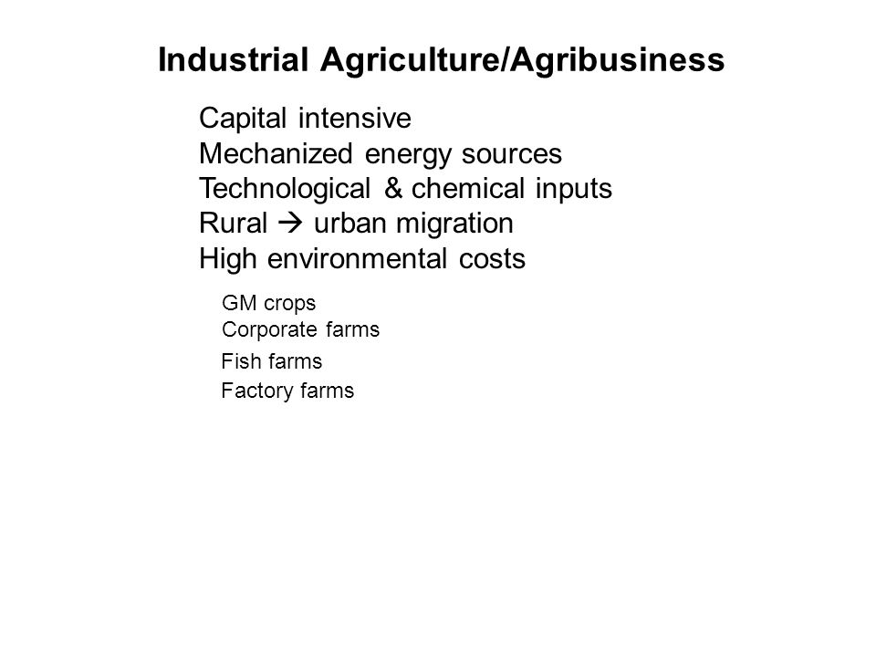 Industrial Agriculture/Agribusiness Capital intensive Mechanized energy sources Technological & chemical inputs Rural  urban migration High environmental costs GM crops Corporate farms Fish farms Factory farms