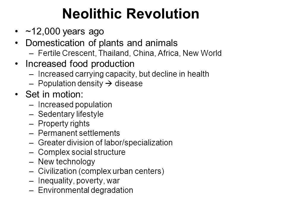 Neolithic Revolution ~12,000 years ago Domestication of plants and animals –Fertile Crescent, Thailand, China, Africa, New World Increased food production –Increased carrying capacity, but decline in health –Population density  disease Set in motion: –Increased population –Sedentary lifestyle –Property rights –Permanent settlements –Greater division of labor/specialization –Complex social structure –New technology –Civilization (complex urban centers) –Inequality, poverty, war –Environmental degradation