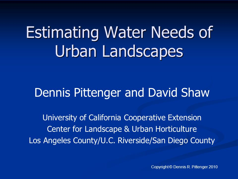 Estimating Water Needs of Urban Landscapes Dennis Pittenger and David Shaw University of California Cooperative Extension Center for Landscape & Urban Horticulture Los Angeles County/U.C.