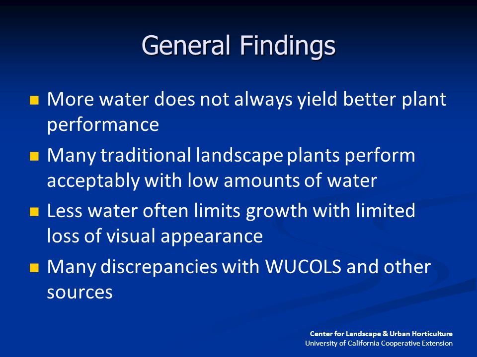 General Findings More water does not always yield better plant performance Many traditional landscape plants perform acceptably with low amounts of water Less water often limits growth with limited loss of visual appearance Many discrepancies with WUCOLS and other sources Center for Landscape & Urban Horticulture University of California Cooperative Extension