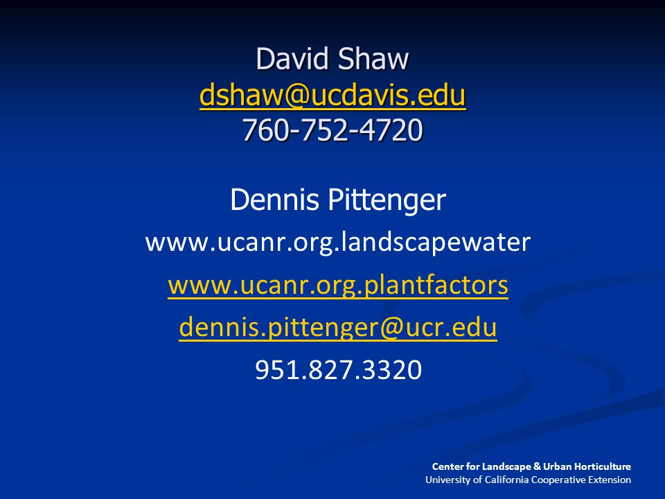 David Shaw dshaw@ucdavis.edu 760-752-4720 dshaw@ucdavis.edu Dennis Pittenger www.ucanr.org.landscapewater www.ucanr.org.plantfactors dennis.pittenger@ucr.edu 951.827.3320 Center for Landscape & Urban Horticulture University of California Cooperative Extension