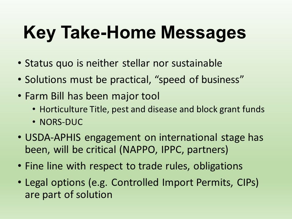 Key Take-Home Messages Status quo is neither stellar nor sustainable Solutions must be practical, speed of business Farm Bill has been major tool Horticulture Title, pest and disease and block grant funds NORS-DUC USDA-APHIS engagement on international stage has been, will be critical (NAPPO, IPPC, partners) Fine line with respect to trade rules, obligations Legal options (e.g.