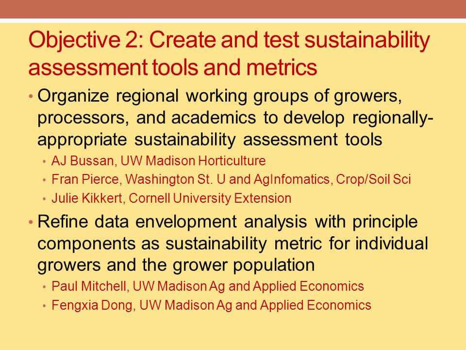 Objective 2: Create and test sustainability assessment tools and metrics Organize regional working groups of growers, processors, and academics to develop regionally- appropriate sustainability assessment tools AJ Bussan, UW Madison Horticulture Fran Pierce, Washington St.