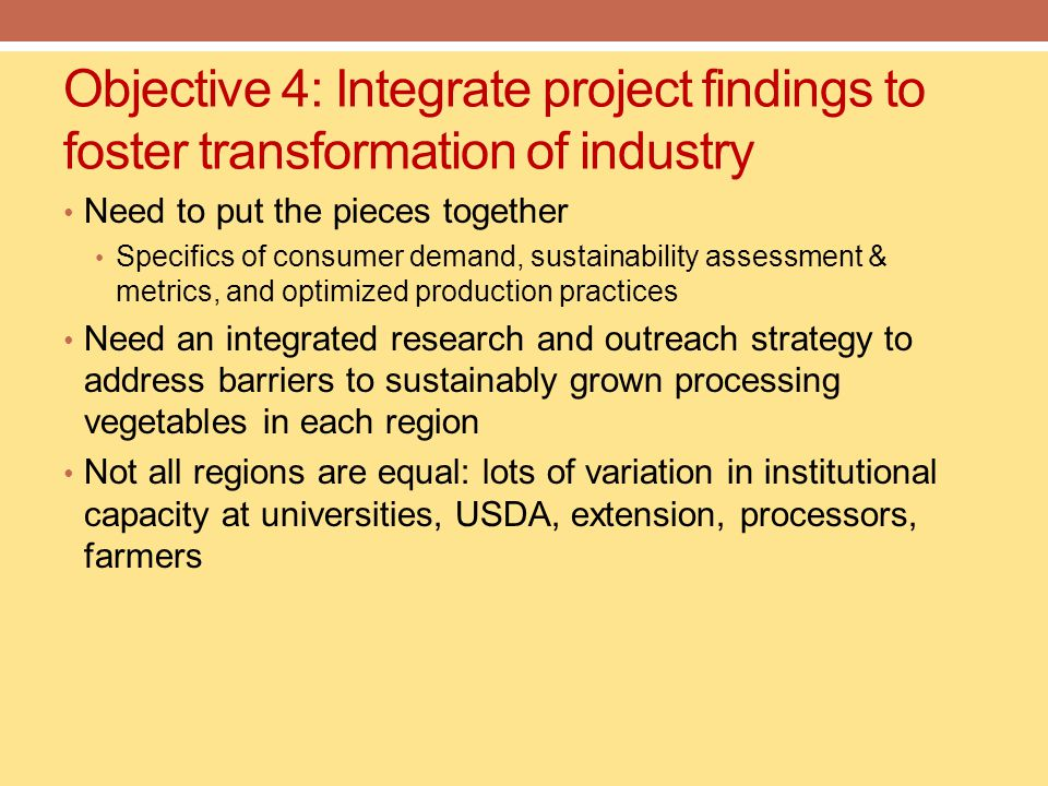 Objective 4: Integrate project findings to foster transformation of industry Need to put the pieces together Specifics of consumer demand, sustainability assessment & metrics, and optimized production practices Need an integrated research and outreach strategy to address barriers to sustainably grown processing vegetables in each region Not all regions are equal: lots of variation in institutional capacity at universities, USDA, extension, processors, farmers