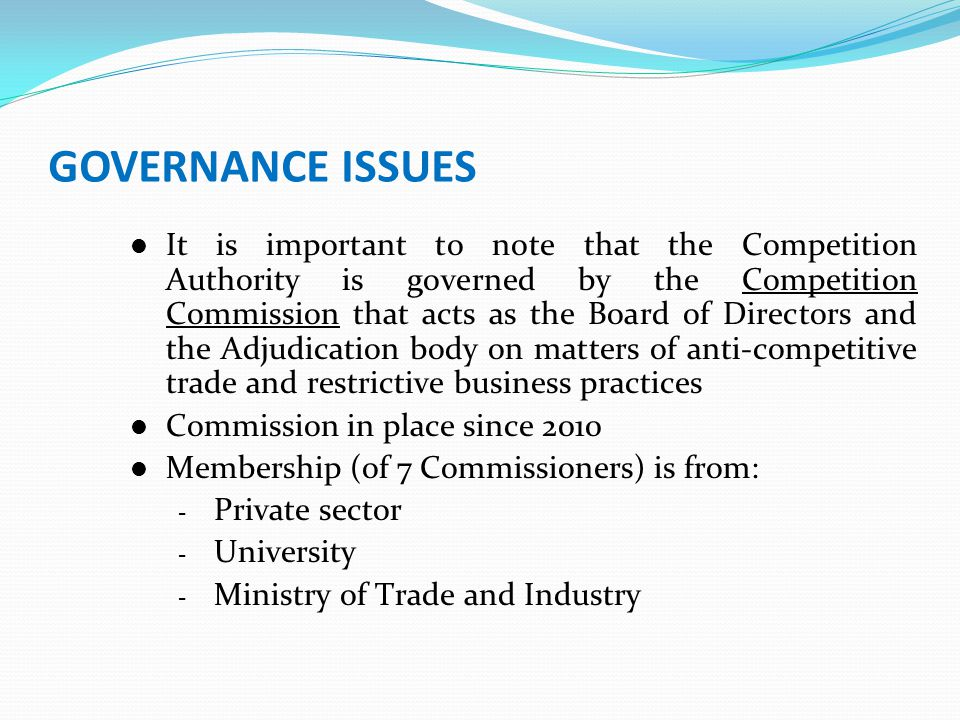 GOVERNANCE ISSUES It is important to note that the Competition Authority is governed by the Competition Commission that acts as the Board of Directors and the Adjudication body on matters of anti-competitive trade and restrictive business practices Commission in place since 2010 Membership (of 7 Commissioners) is from: - Private sector - University - Ministry of Trade and Industry
