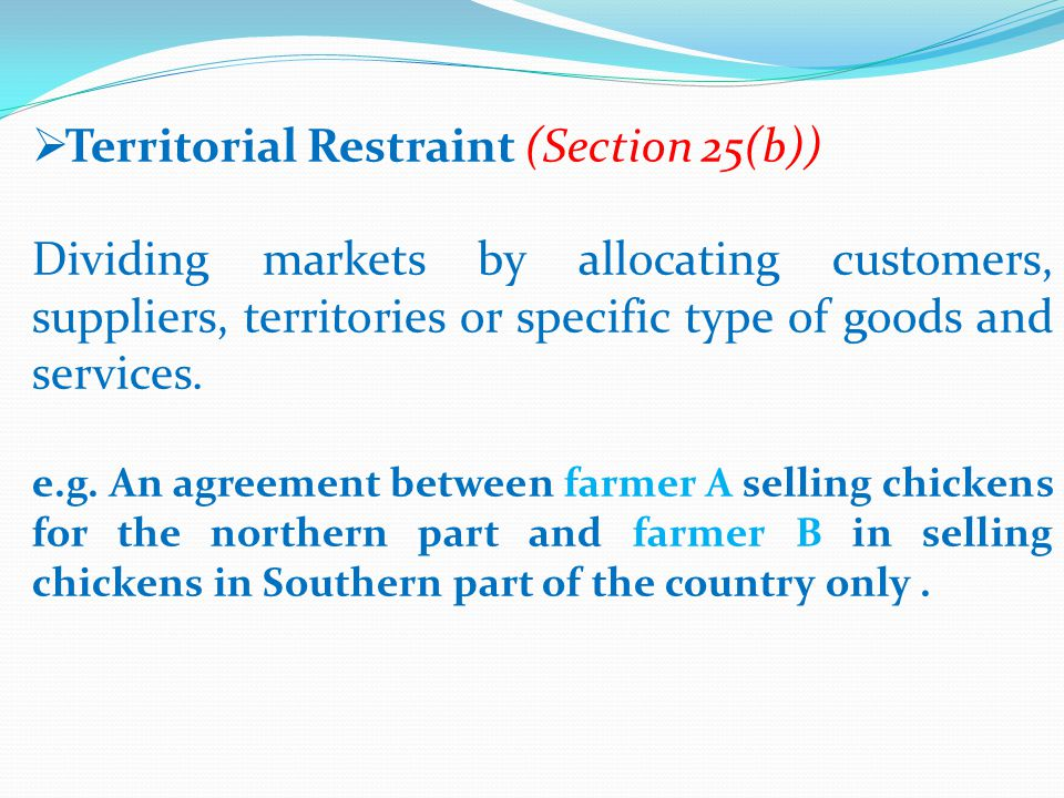  Territorial Restraint (Section 25(b)) Dividing markets by allocating customers, suppliers, territories or specific type of goods and services.