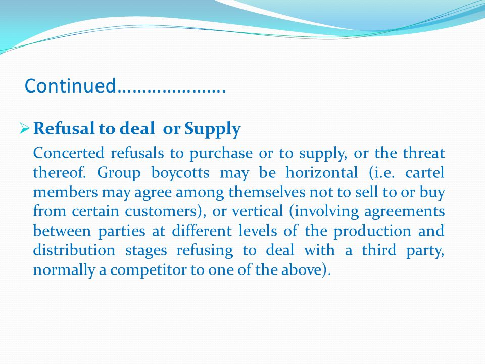 Continued………………….  Refusal to deal or Supply Concerted refusals to purchase or to supply, or the threat thereof. Group boycotts may be horizontal (i.