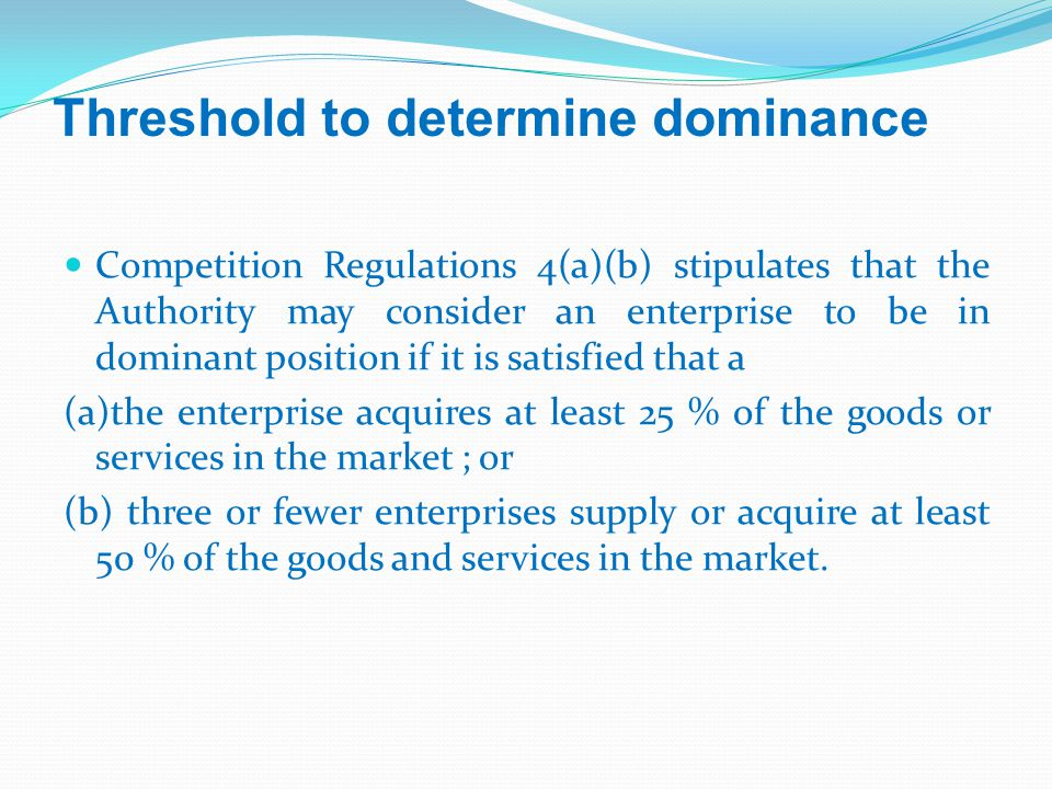 Threshold to determine dominance Competition Regulations 4(a)(b) stipulates that the Authority may consider an enterprise to be in dominant position if it is satisfied that a (a)the enterprise acquires at least 25 % of the goods or services in the market ; or (b) three or fewer enterprises supply or acquire at least 50 % of the goods and services in the market.