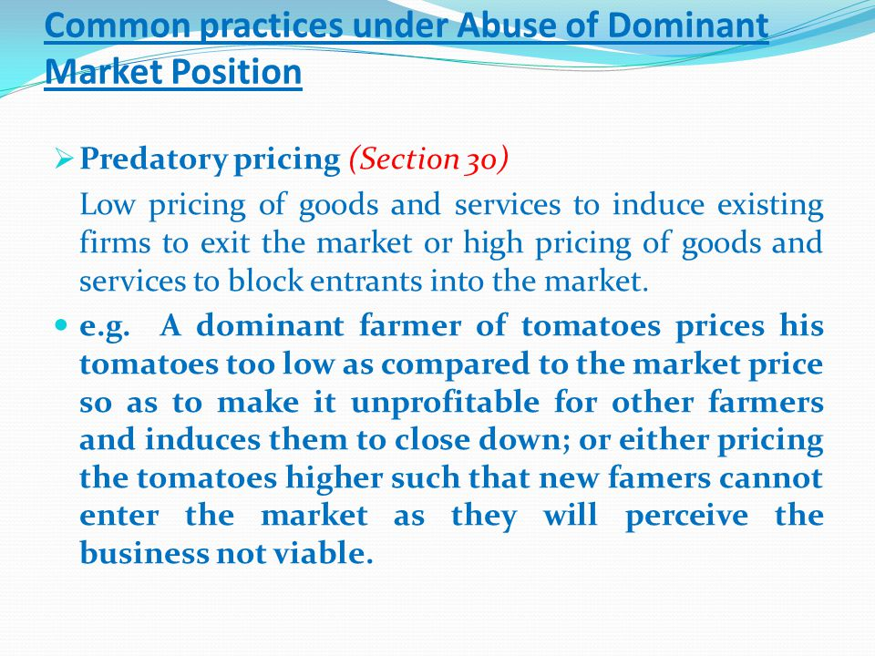 Common practices under Abuse of Dominant Market Position  Predatory pricing (Section 30) Low pricing of goods and services to induce existing firms to exit the market or high pricing of goods and services to block entrants into the market.