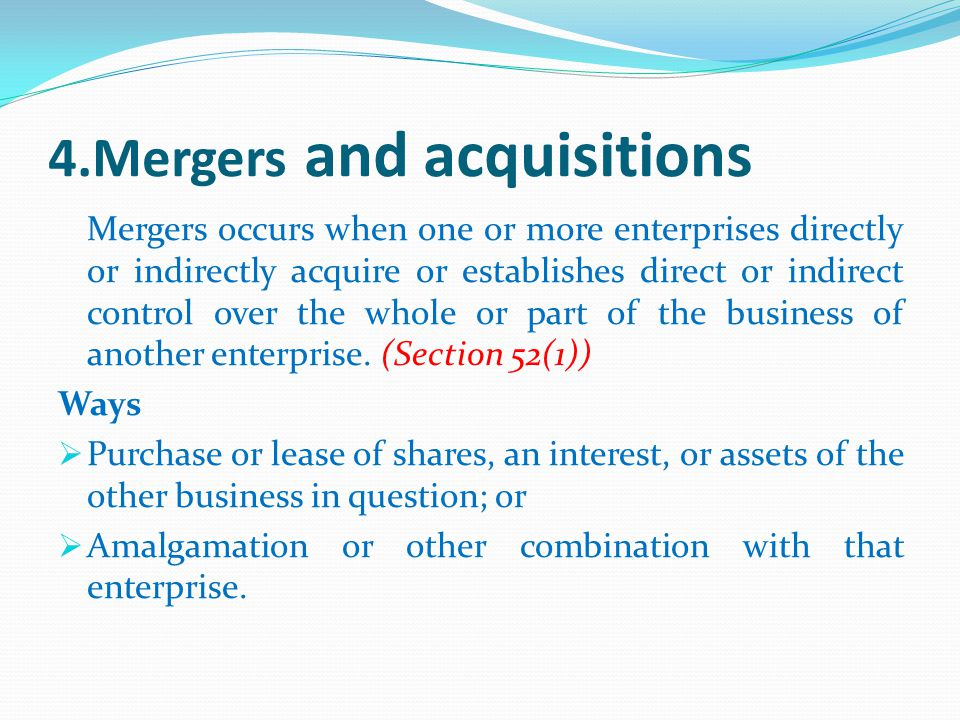4.Mergers and acquisitions Mergers occurs when one or more enterprises directly or indirectly acquire or establishes direct or indirect control over the whole or part of the business of another enterprise.