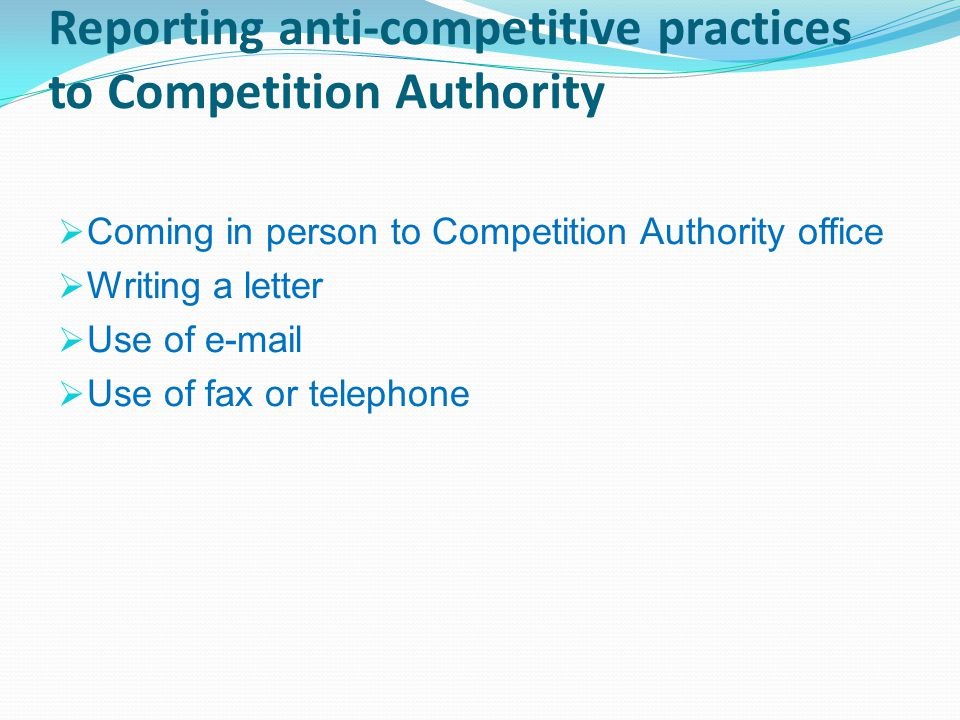 Reporting anti-competitive practices to Competition Authority  Coming in person to Competition Authority office  Writing a letter  Use of e-mail  Use of fax or telephone
