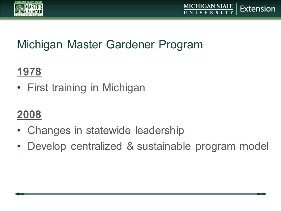 1978 First training in Michigan 2008 Changes in statewide leadership Develop centralized & sustainable program model Michigan Master Gardener Program