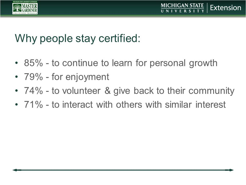 Why people stay certified: 85% - to continue to learn for personal growth 79% - for enjoyment 74% - to volunteer & give back to their community 71% - to interact with others with similar interest