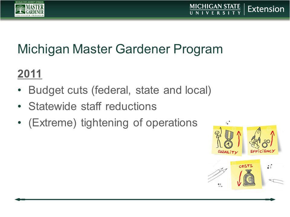 2011 Budget cuts (federal, state and local) Statewide staff reductions (Extreme) tightening of operations Michigan Master Gardener Program