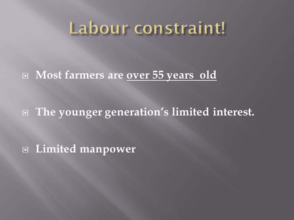  Most farmers are over 55 years old  The younger generation's limited interest.  Limited manpower