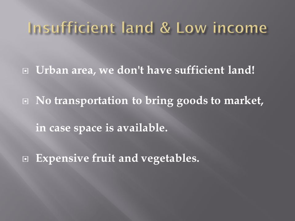  Urban area, we don't have sufficient land!  No transportation to bring goods to market, in case space is available.  Expensive fruit and vegetable