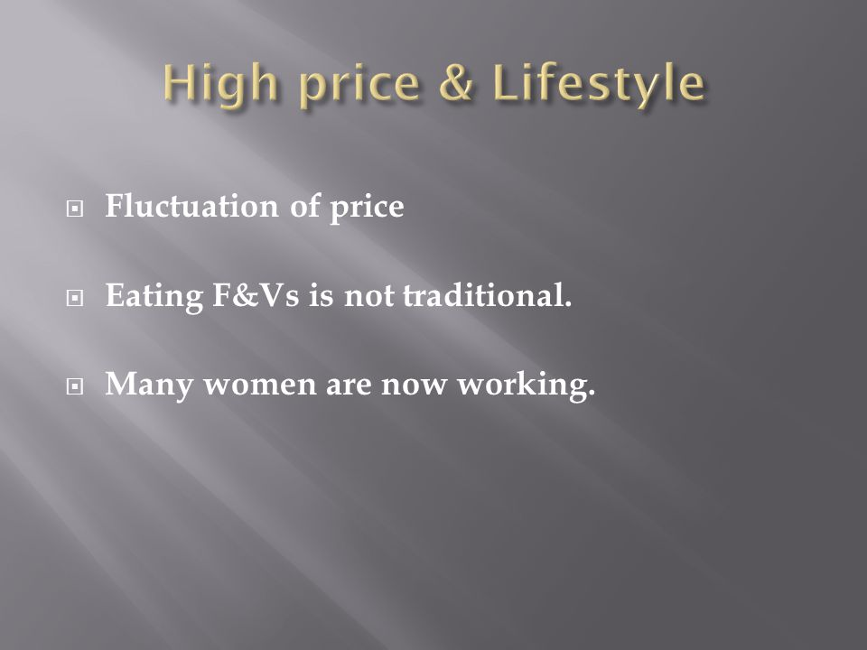  Fluctuation of price  Eating F&Vs is not traditional.  Many women are now working.
