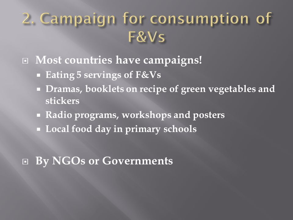  Most countries have campaigns!  Eating 5 servings of F&Vs  Dramas, booklets on recipe of green vegetables and stickers  Radio programs, workshops
