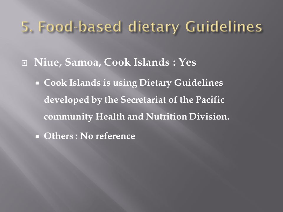  Niue, Samoa, Cook Islands : Yes  Cook Islands is using Dietary Guidelines developed by the Secretariat of the Pacific community Health and Nutritio