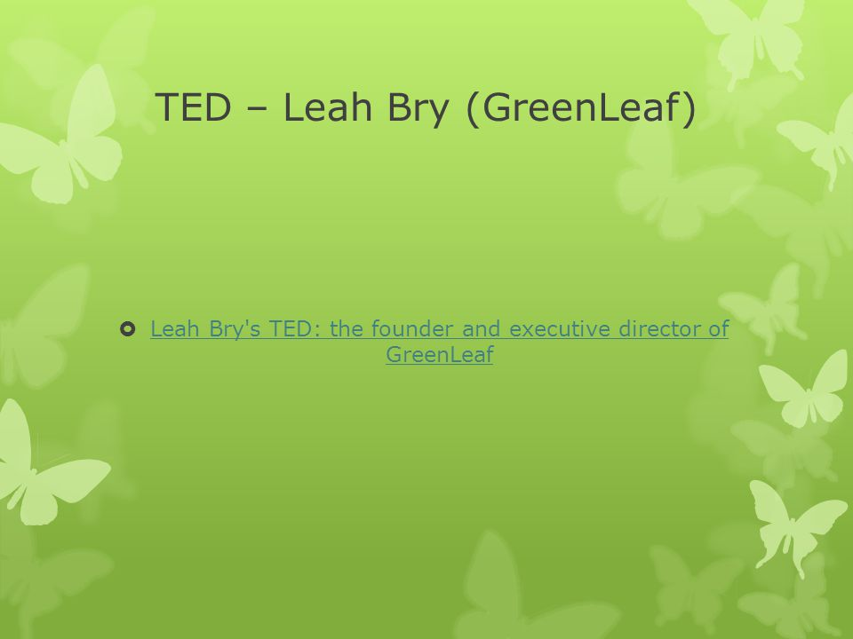 TED – Leah Bry (GreenLeaf)  Leah Bry s TED: the founder and executive director of GreenLeaf Leah Bry s TED: the founder and executive director of GreenLeaf