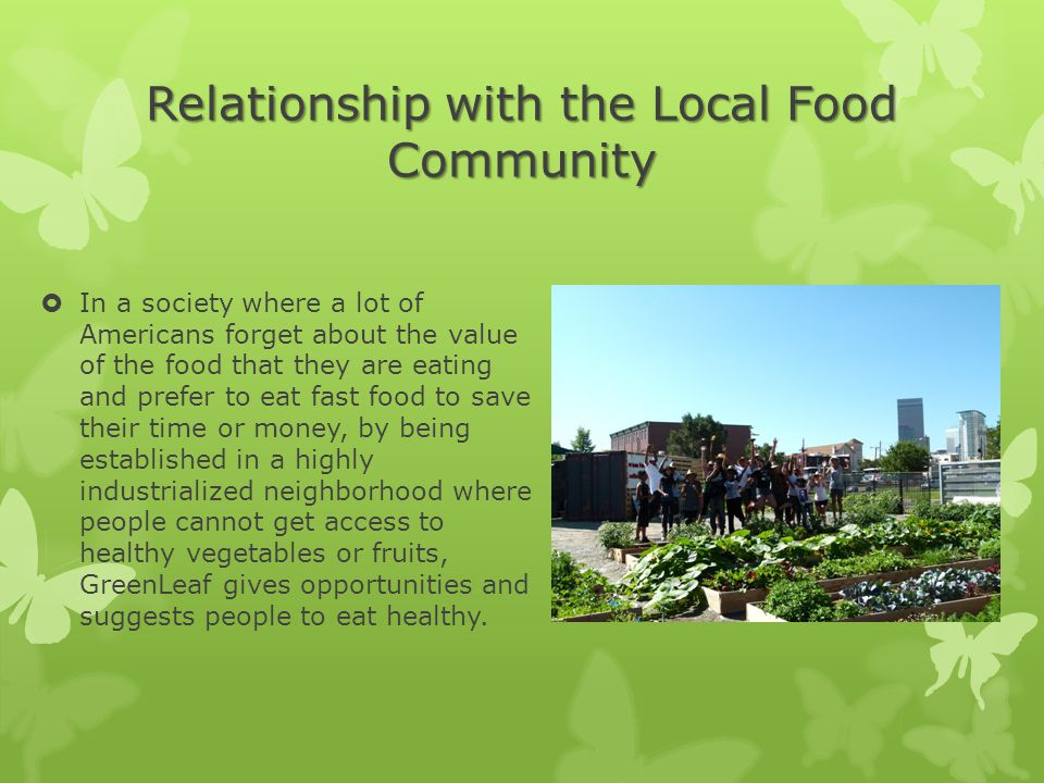 Relationship with the Local Food Community  In a society where a lot of Americans forget about the value of the food that they are eating and prefer to eat fast food to save their time or money, by being established in a highly industrialized neighborhood where people cannot get access to healthy vegetables or fruits, GreenLeaf gives opportunities and suggests people to eat healthy.