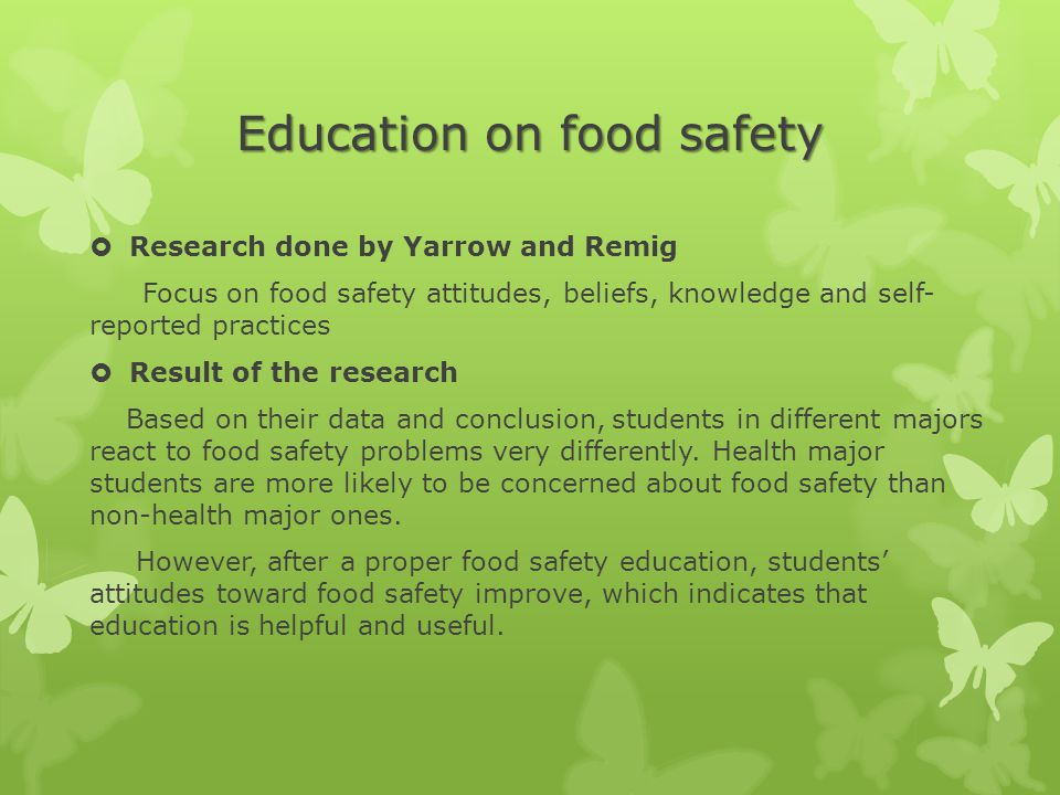 Education on food safety  Research done by Yarrow and Remig Focus on food safety attitudes, beliefs, knowledge and self- reported practices  Result of the research Based on their data and conclusion, students in different majors react to food safety problems very differently.