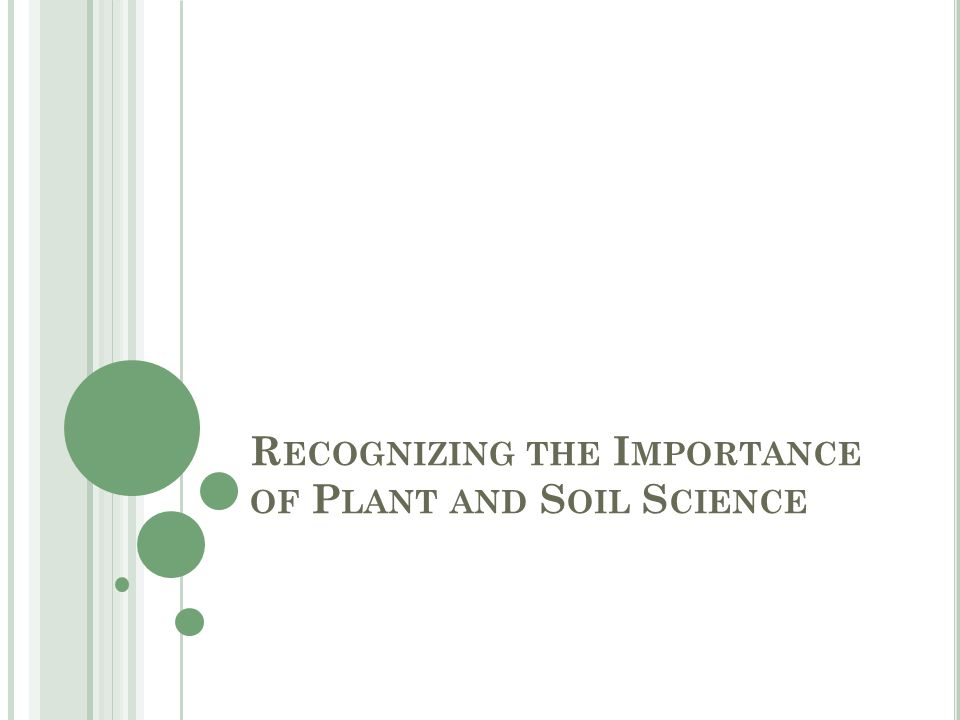 R ECOGNIZING THE I MPORTANCE OF P LANT AND S OIL S CIENCE
