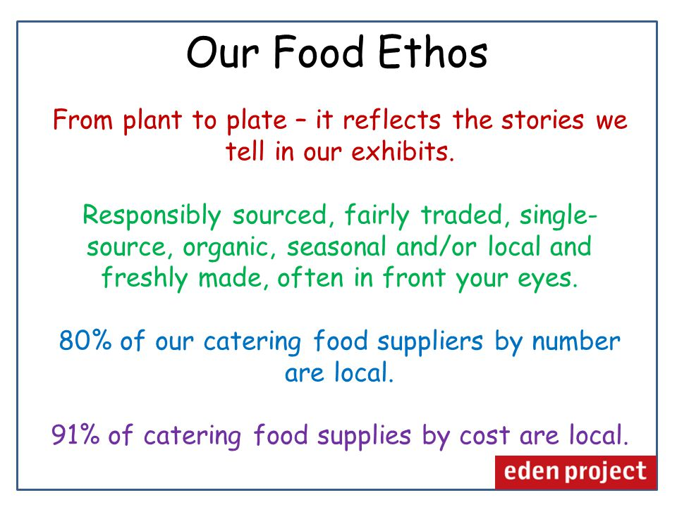 Eden's Food Less reliance on meat Sustainably sourced fish – 'by catches' Plant based Highlight our dependence on plants Ingredients that bring new income to areas needing it – eg.