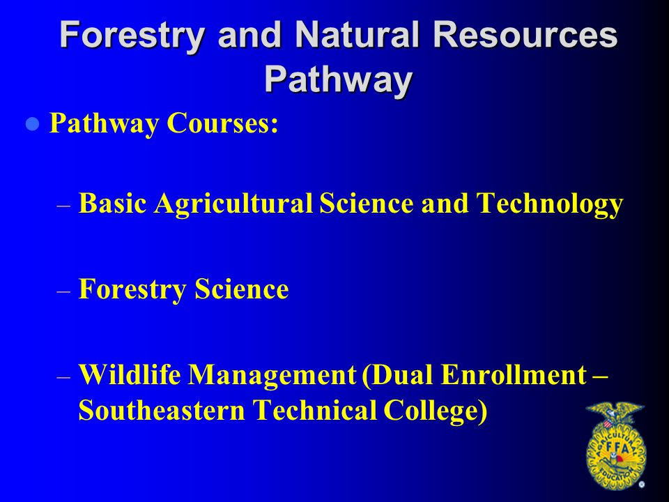 Forestry and Natural Resources Pathway Pathway Courses: – Basic Agricultural Science and Technology – Forestry Science – Wildlife Management (Dual Enr