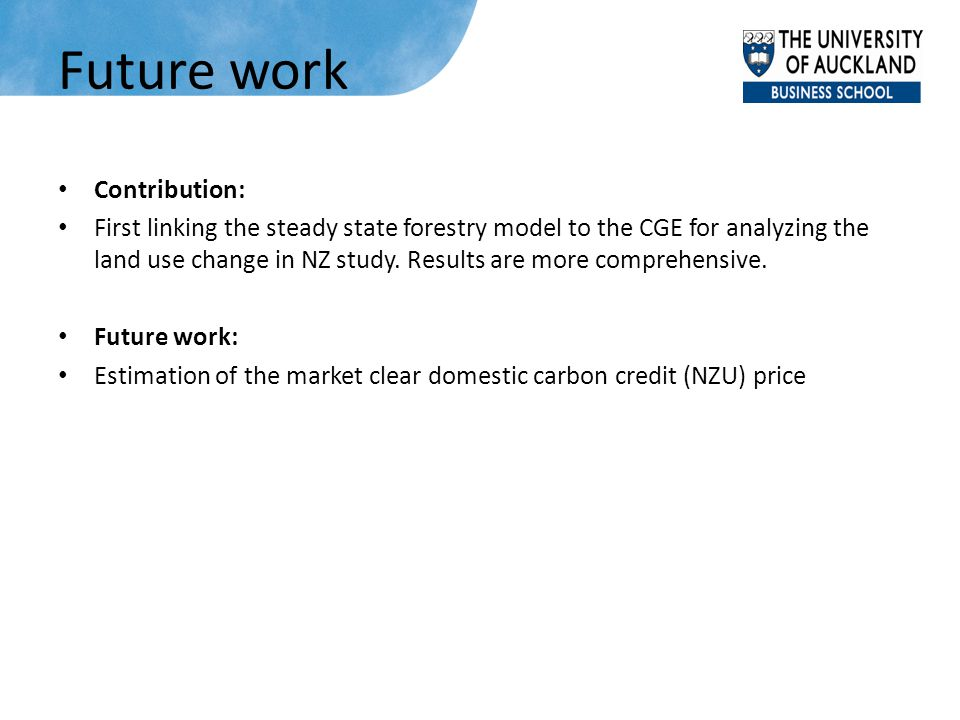 Future work Contribution: First linking the steady state forestry model to the CGE for analyzing the land use change in NZ study. Results are more com
