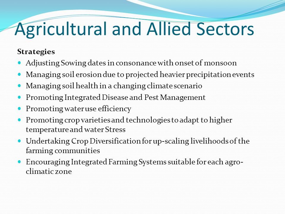 Agricultural and Allied Sectors Strategies Adjusting Sowing dates in consonance with onset of monsoon Managing soil erosion due to projected heavier precipitation events Managing soil health in a changing climate scenario Promoting Integrated Disease and Pest Management Promoting water use efficiency Promoting crop varieties and technologies to adapt to higher temperature and water Stress Undertaking Crop Diversification for up-scaling livelihoods of the farming communities Encouraging Integrated Farming Systems suitable for each agro- climatic zone