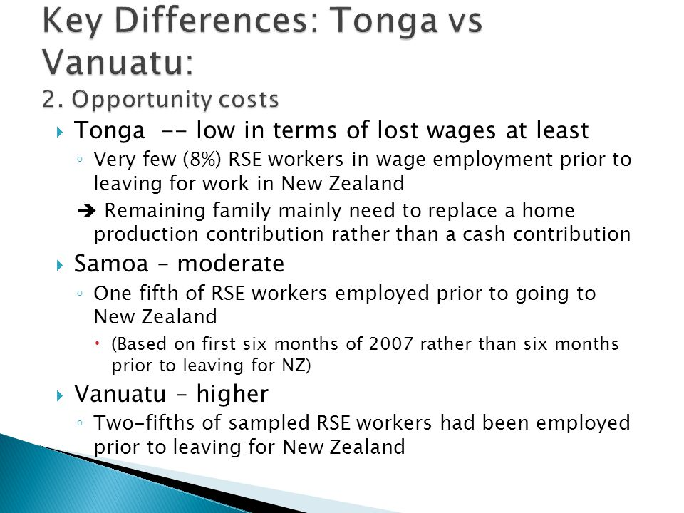  Tonga -- low in terms of lost wages at least ◦ Very few (8%) RSE workers in wage employment prior to leaving for work in New Zealand  Remaining family mainly need to replace a home production contribution rather than a cash contribution  Samoa – moderate ◦ One fifth of RSE workers employed prior to going to New Zealand  (Based on first six months of 2007 rather than six months prior to leaving for NZ)  Vanuatu – higher ◦ Two-fifths of sampled RSE workers had been employed prior to leaving for New Zealand